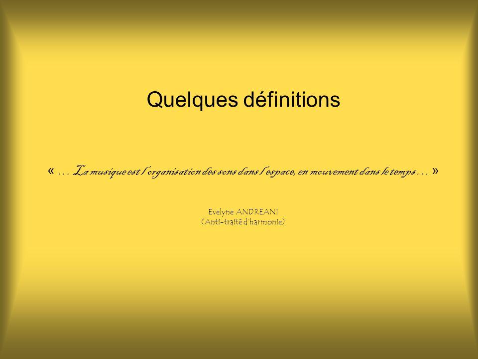 Quelques définitions « … La musique est lorganisation des sons dans lespace, en mouvement dans le temps … » Evelyne ANDREANI (Anti-traité dharmonie)