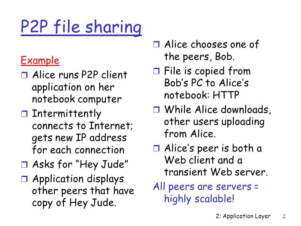 2: Application Layer3 Pair à pair r quelques principes les nœuds offrent des fonctionnalités identiques (pair) volatilité importante (apparition/disparition) grande échelle et dispersion géographique dynamicité importante r applications partage de fichiers messagerie téléphone (Skype) … différent du client-serveur