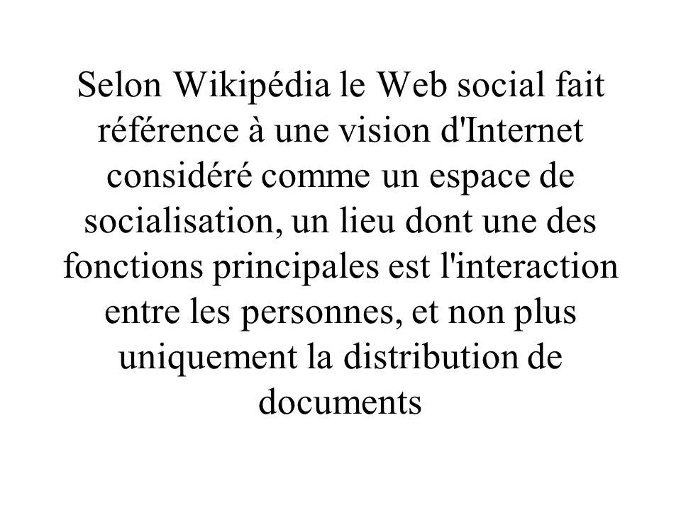 Selon Wikipédia le Web social fait référence à une vision d Internet considéré comme un espace de socialisation, un lieu dont une des fonctions principales est l interaction entre les personnes, et non plus uniquement la distribution de documents