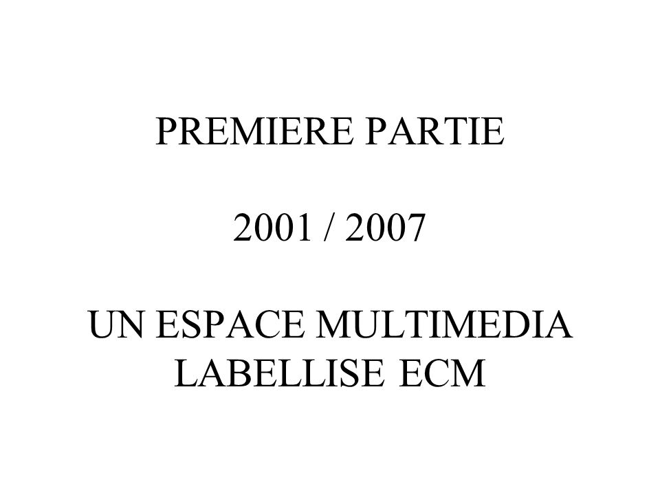 PREMIERE PARTIE 2001 / 2007 UN ESPACE MULTIMEDIA LABELLISE ECM