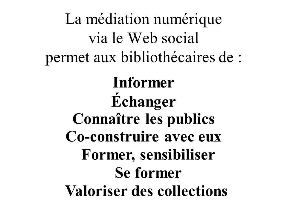 La médiation numérique via le Web social permet aux bibliothécaires de : Informer Échanger Connaître les publics Co-construire avec eux Former, sensibiliser Se former Valoriser des collections