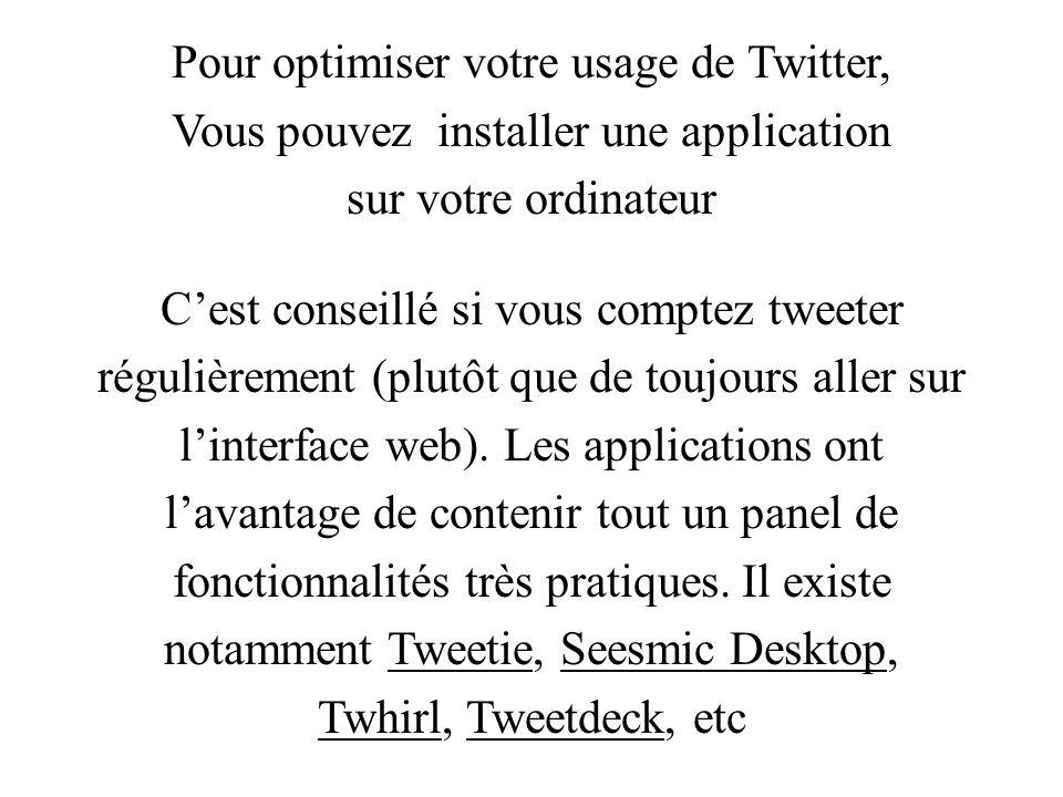 Pour optimiser votre usage de Twitter, Vous pouvez installer une application sur votre ordinateur Cest conseillé si vous comptez tweeter régulièrement (plutôt que de toujours aller sur linterface web).