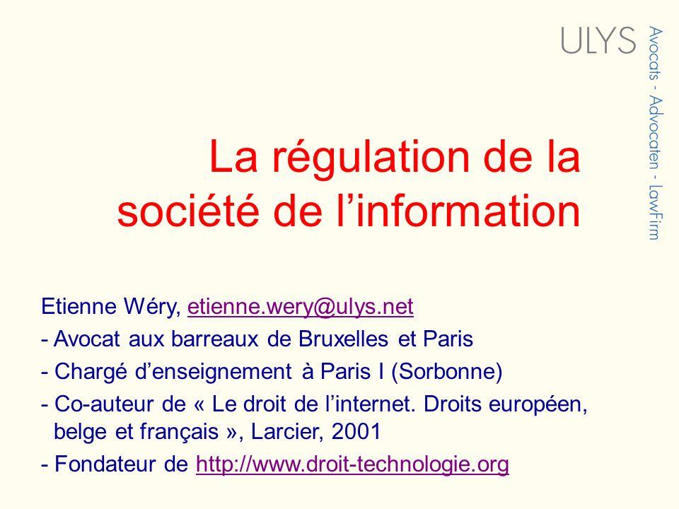 La régulation de la société de linformation Etienne Wéry, etienne.wery@ulys.netetienne.wery@ulys.net - Avocat aux barreaux de Bruxelles et Paris - Chargé denseignement à Paris I (Sorbonne) - Co-auteur de « Le droit de linternet.
