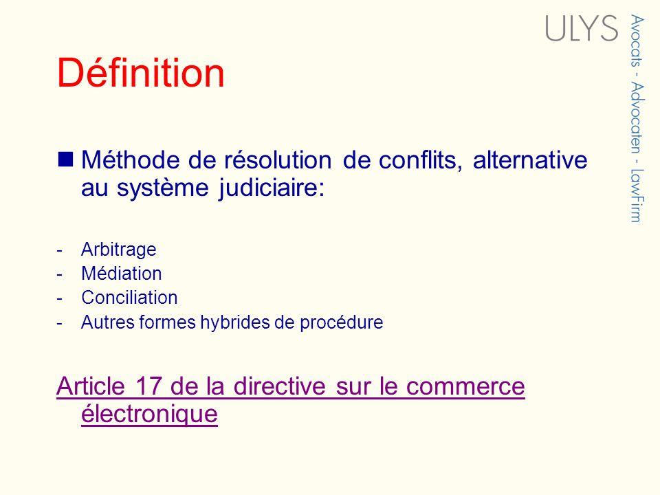 Définition Méthode de résolution de conflits, alternative au système judiciaire: -Arbitrage -Médiation -Conciliation -Autres formes hybrides de procédure Article 17 de la directive sur le commerce électronique