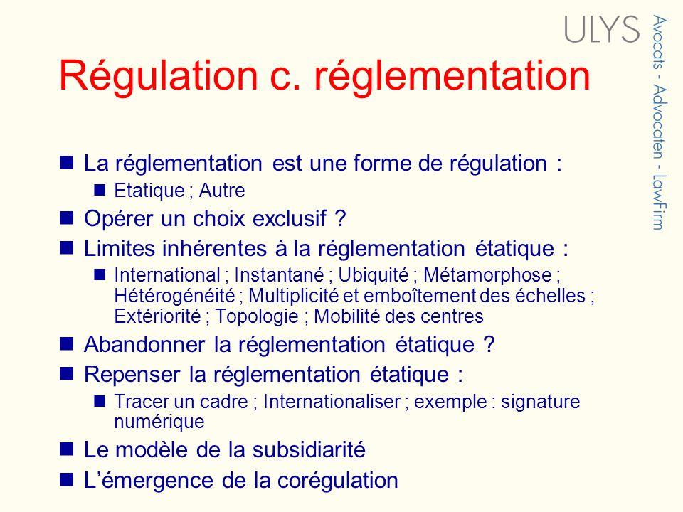 Régulation c. réglementation La réglementation est une forme de régulation : Etatique ; Autre Opérer un choix exclusif ? Limites inhérentes à la régle