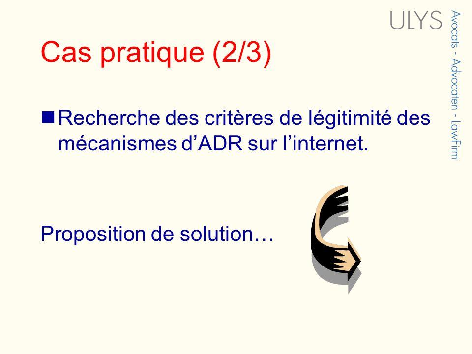 Cas pratique (2/3) Recherche des critères de légitimité des mécanismes dADR sur linternet. Proposition de solution…