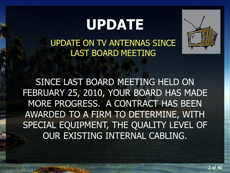 2 of 40 UPDATE UPDATE ON TV ANTENNAS SINCE LAST BOARD MEETING SINCE LAST BOARD MEETING HELD ON FEBRUARY 25, 2010, YOUR BOARD HAS MADE MORE PROGRESS.