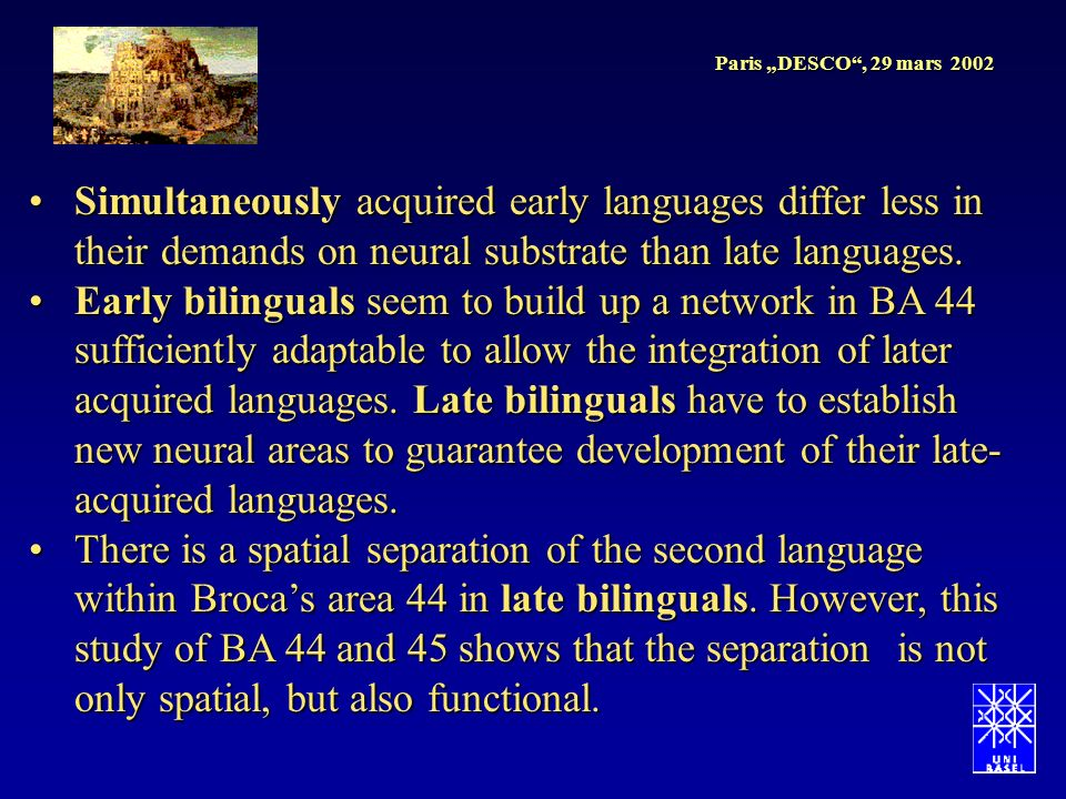 Paris DESCO, 29 mars 2002 Simultaneously acquired early languages differ less in their demands on neural substrate than late languages.Simultaneously acquired early languages differ less in their demands on neural substrate than late languages.