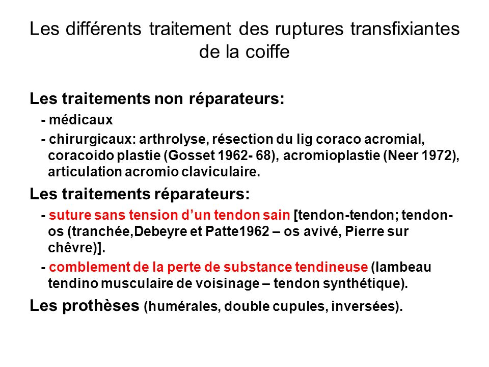 Les différents traitement des ruptures transfixiantes de la coiffe Les traitements non réparateurs: - médicaux - chirurgicaux: arthrolyse, résection du lig coraco acromial, coracoido plastie (Gosset 1962- 68), acromioplastie (Neer 1972), articulation acromio claviculaire.