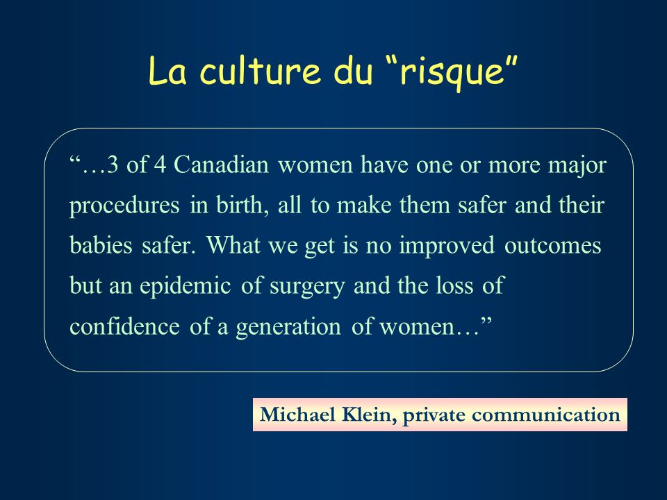 La culture du risque …3 of 4 Canadian women have one or more major procedures in birth, all to make them safer and their babies safer.