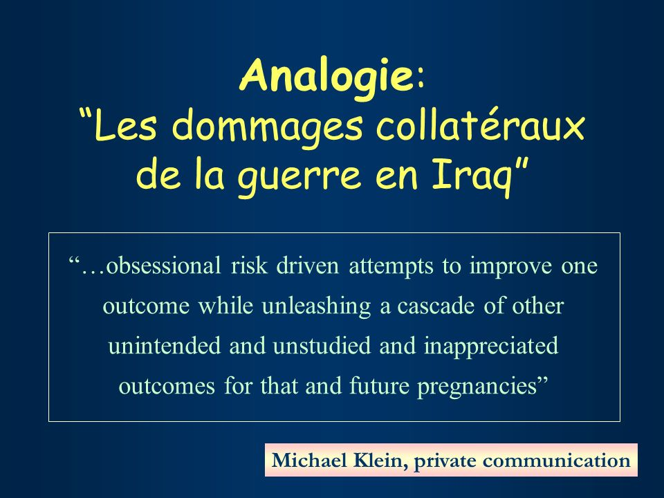 Analogie : Les dommages collatéraux de la guerre en Iraq …obsessional risk driven attempts to improve one outcome while unleashing a cascade of other unintended and unstudied and inappreciated outcomes for that and future pregnancies Michael Klein, private communication