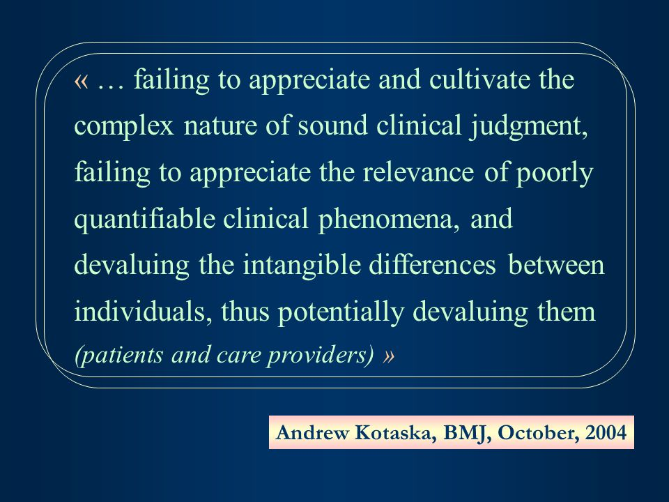 « … failing to appreciate and cultivate the complex nature of sound clinical judgment, failing to appreciate the relevance of poorly quantifiable clinical phenomena, and devaluing the intangible differences between individuals, thus potentially devaluing them (patients and care providers) » Andrew Kotaska, BMJ, October, 2004