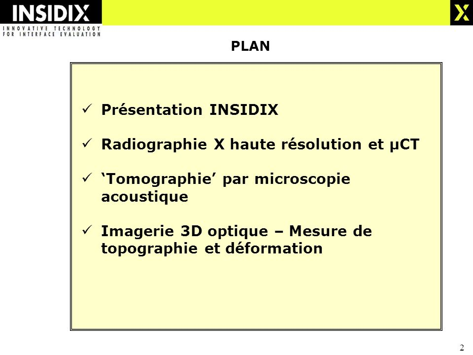 2 PLAN Présentation INSIDIX Radiographie X haute résolution et µCT Tomographie par microscopie acoustique Imagerie 3D optique – Mesure de topographie et déformation