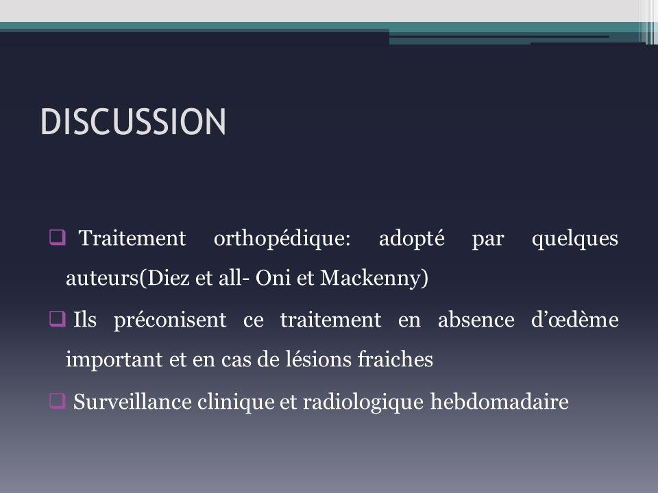 DISCUSSION Traitement orthopédique: adopté par quelques auteurs(Diez et all- Oni et Mackenny) Ils préconisent ce traitement en absence dœdème importan