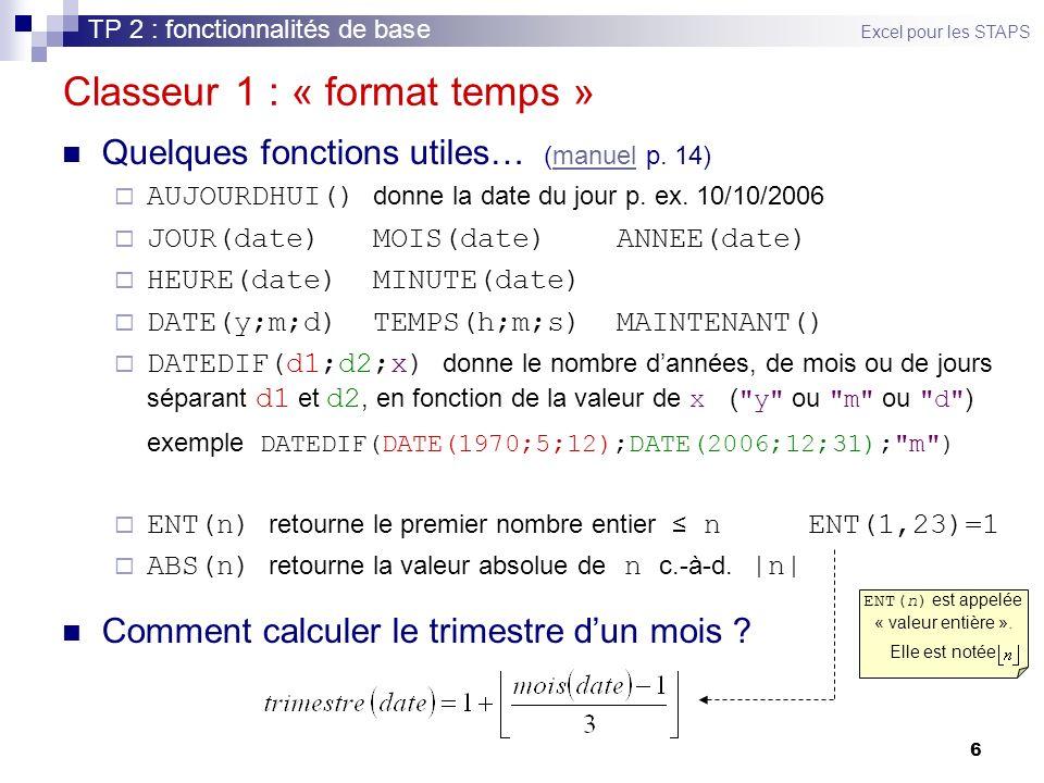 6 Classeur 1 : « format temps » Quelques fonctions utiles… (manuel p. 14)manuel AUJOURDHUI() donne la date du jour p. ex. 10/10/2006 JOUR(date) MOIS(d