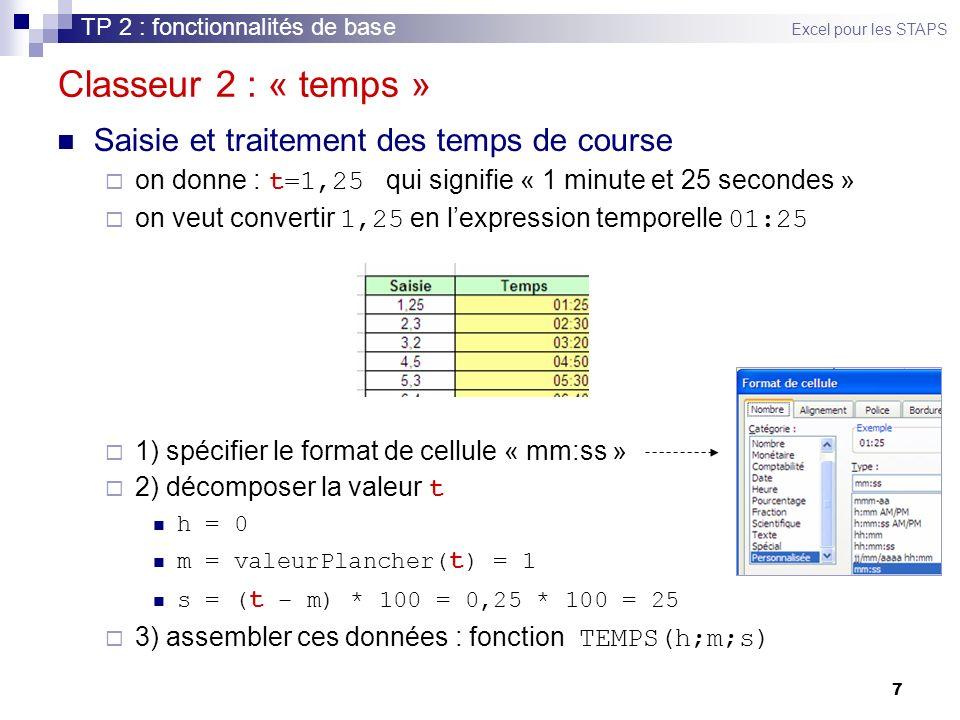 7 Classeur 2 : « temps » Saisie et traitement des temps de course on donne : t=1,25 qui signifie « 1 minute et 25 secondes » on veut convertir 1,25 en lexpression temporelle 01:25 1) spécifier le format de cellule « mm:ss » 2) décomposer la valeur t h = 0 m = valeurPlancher( t ) = 1 s = ( t – m) * 100 = 0,25 * 100 = 25 3) assembler ces données : fonction TEMPS(h;m;s) TP 2 : fonctionnalités de base Excel pour les STAPS