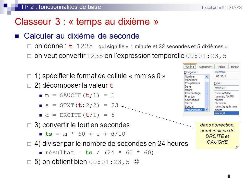 8 Classeur 3 : « temps au dixième » Calculer au dixième de seconde on donne : t=1235 qui signifie « 1 minute et 32 secondes et 5 dixièmes » on veut convertir 1235 en lexpression temporelle 00:01:23,5 1) spécifier le format de cellule « mm:ss,0 » 2) décomposer la valeur t m = GAUCHE( t ;1) = 1 s = STXT( t ;2;2) = 23 d = DROITE( t ;1) = 5 3) convertir le tout en secondes ts = m * 60 + s + d/10 4) diviser par le nombre de secondes en 24 heures résultat = ts / (24 * 60 * 60) 5) on obtient bien 00:01:23,5 TP 2 : fonctionnalités de base Excel pour les STAPS dans correction, combinaison de DROITE et GAUCHE