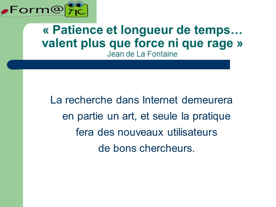 « Patience et longueur de temps… valent plus que force ni que rage » Jean de La Fontaine La recherche dans Internet demeurera en partie un art, et seule la pratique fera des nouveaux utilisateurs de bons chercheurs.