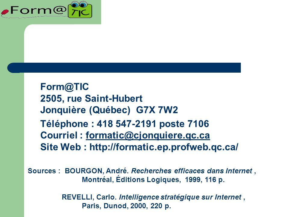 Form@TIC 2505, rue Saint-Hubert Jonquière (Québec) G7X 7W2 Téléphone : 418 547-2191 poste 7106 Courriel : formatic@cjonquiere.qc.ca Site Web : http://formatic.ep.profweb.qc.ca/formatic@cjonquiere.qc.ca Sources : BOURGON, André.