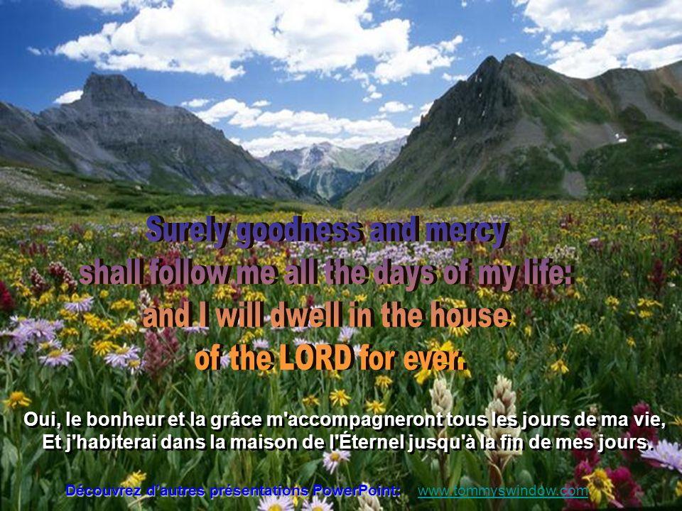 Découvrez dautres présentations PowerPoint: www.tommyswindow.com Oui, le bonheur et la grâce m accompagneront tous les jours de ma vie, Et j habiterai dans la maison de l Éternel jusqu à la fin de mes jours.