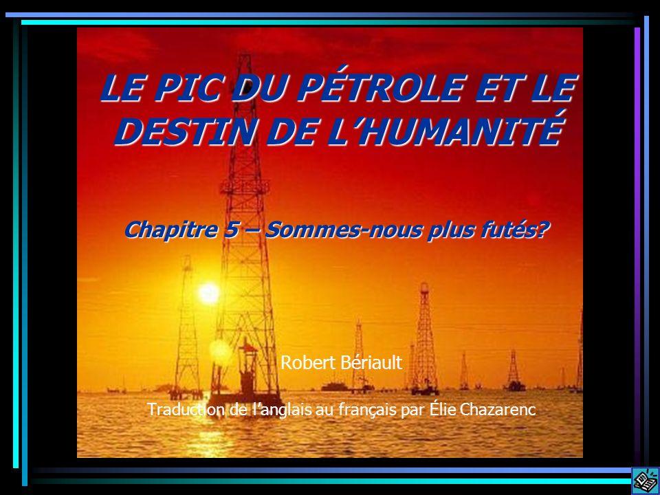 Robert Bériault Traduction de langlais au français par Élie Chazarenc LE PIC DU PÉTROLE ET LE DESTIN DE LHUMANITÉ Chapitre 5 – Sommes-nous plus futés?
