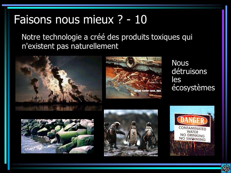Faisons nous mieux ? - 10 Notre technologie a créé des produits toxiques qui n'existent pas naturellement Nous détruisons les écosystèmes