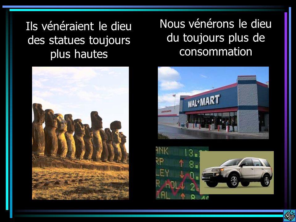 Ils vénéraient le dieu des statues toujours plus hautes Nous vénérons le dieu du toujours plus de consommation