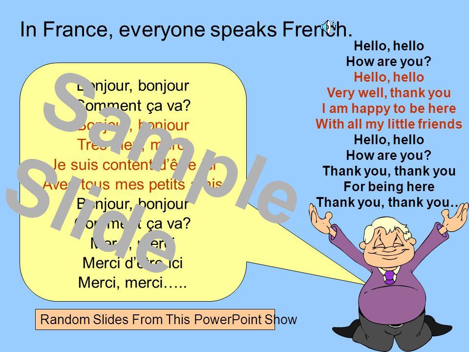 In France, everyone speaks French. Bonjour, bonjour Comment ça va? Bonjour, bonjour Trés bien, merci Je suis content dêtre ici Avec tous mes petits am