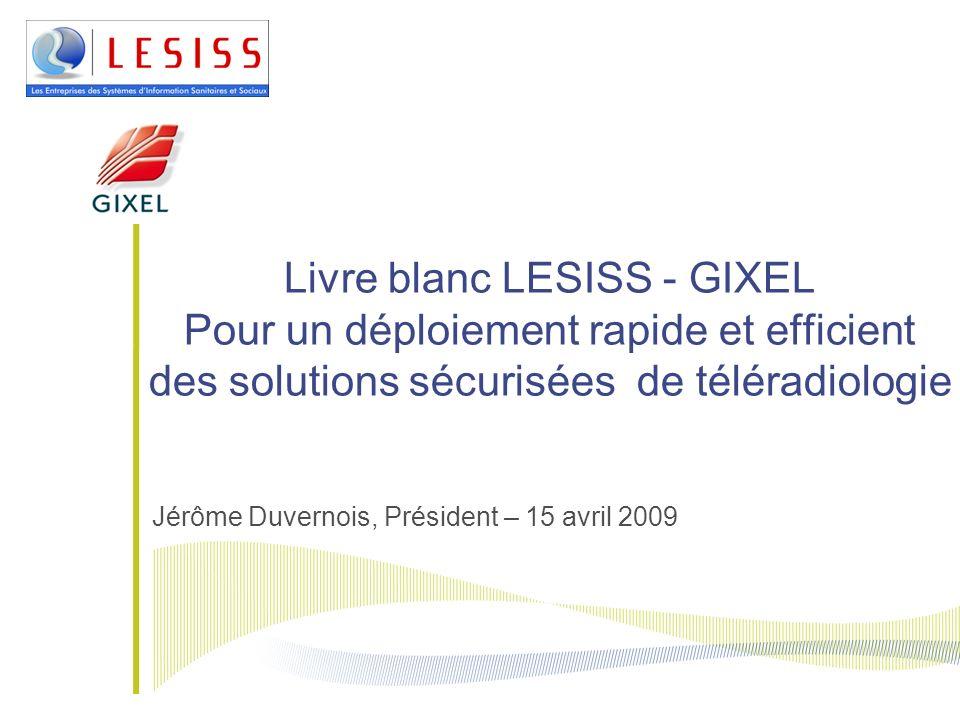 Livre blanc LESISS - GIXEL Pour un déploiement rapide et efficient des solutions sécurisées de téléradiologie Jérôme Duvernois, Président – 15 avril 2