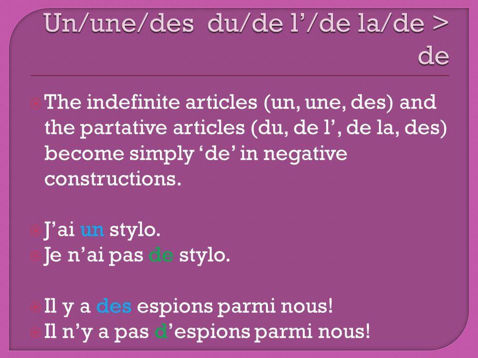 The indefinite articles (un, une, des) and the partative articles (du, de l, de la, des) become simply de in negative constructions. Jai un stylo. Je