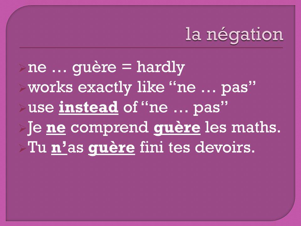 ne … guère = hardly works exactly like ne … pas use instead of ne … pas Je ne comprend guère les maths. Tu nas guère fini tes devoirs.