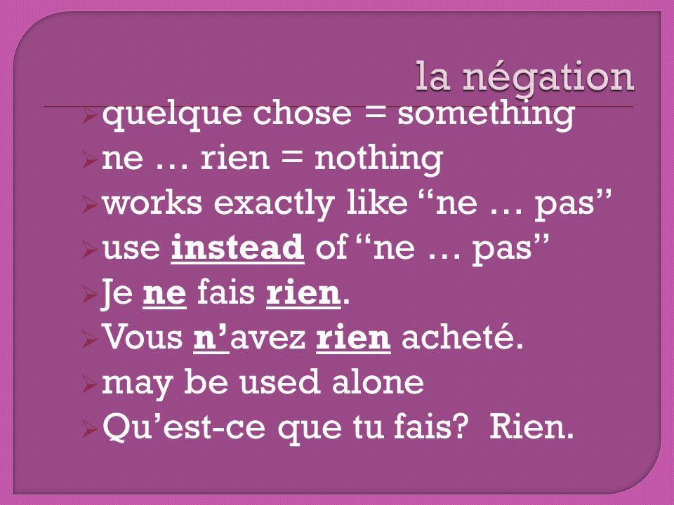 quelque chose = something ne … rien = nothing works exactly like ne … pas use instead of ne … pas Je ne fais rien. Vous navez rien acheté. may be used