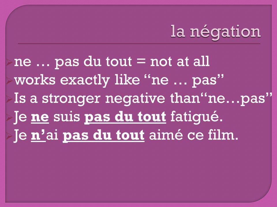 ne … pas du tout = not at all works exactly like ne … pas Is a stronger negative thanne…pas Je ne suis pas du tout fatigué. Je nai pas du tout aimé ce