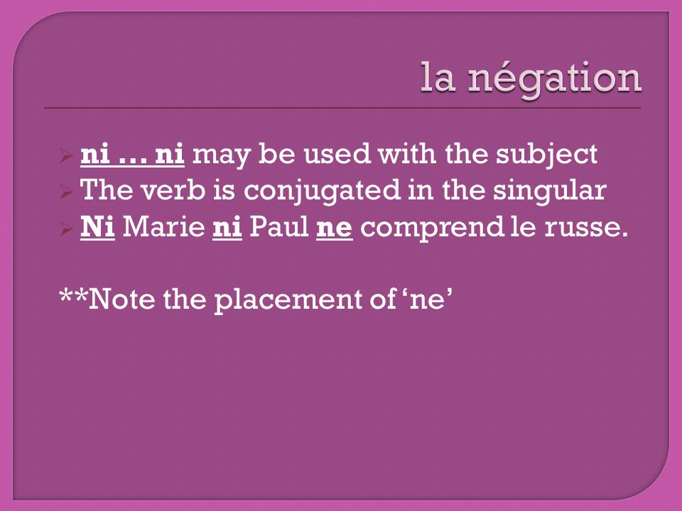 ni... ni may be used with the subject The verb is conjugated in the singular Ni Marie ni Paul ne comprend le russe. **Note the placement of ne
