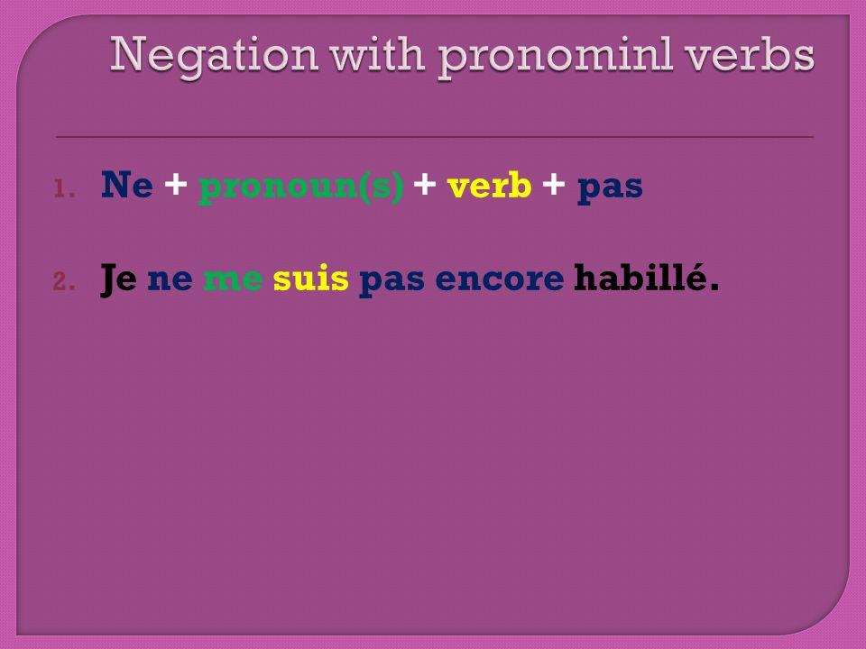1. Ne + pronoun(s) + verb + pas 2. Je ne me suis pas encore habillé.