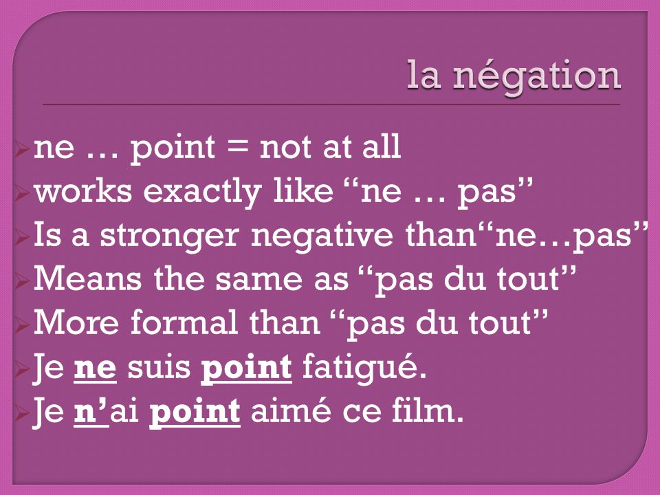 ne … point = not at all works exactly like ne … pas Is a stronger negative thanne…pas Means the same as pas du tout More formal than pas du tout Je ne