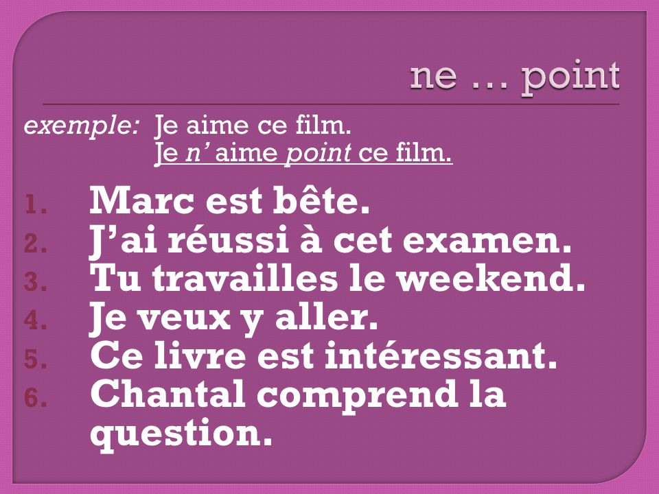 exemple: Je aime ce film.Je n aime point ce film.