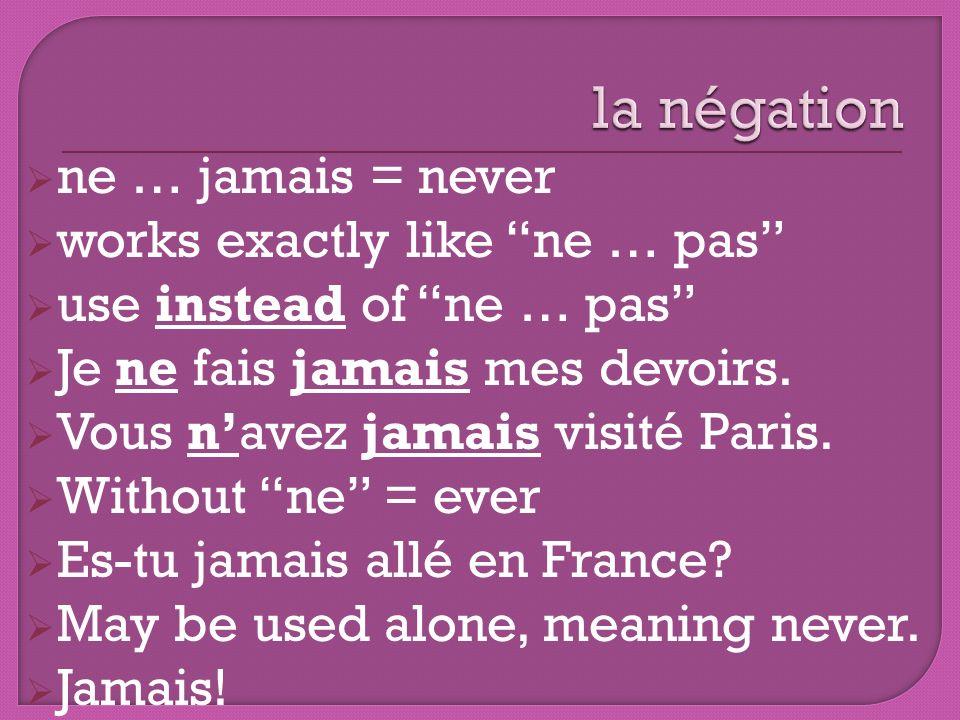 ne … jamais = never works exactly like ne … pas use instead of ne … pas Je ne fais jamais mes devoirs. Vous navez jamais visité Paris. Without ne = ev