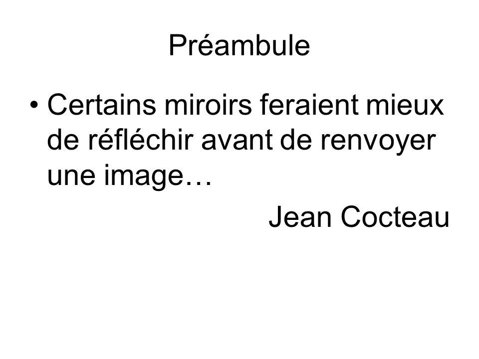 Préambule Certains miroirs feraient mieux de réfléchir avant de renvoyer une image… Jean Cocteau