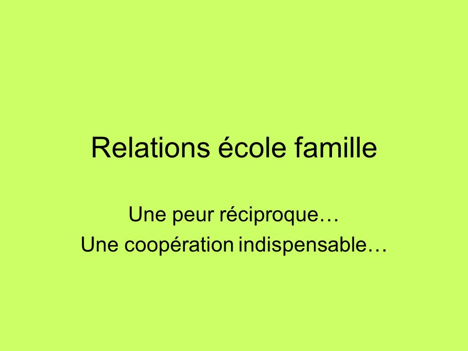 Relations école famille Une peur réciproque… Une coopération indispensable…