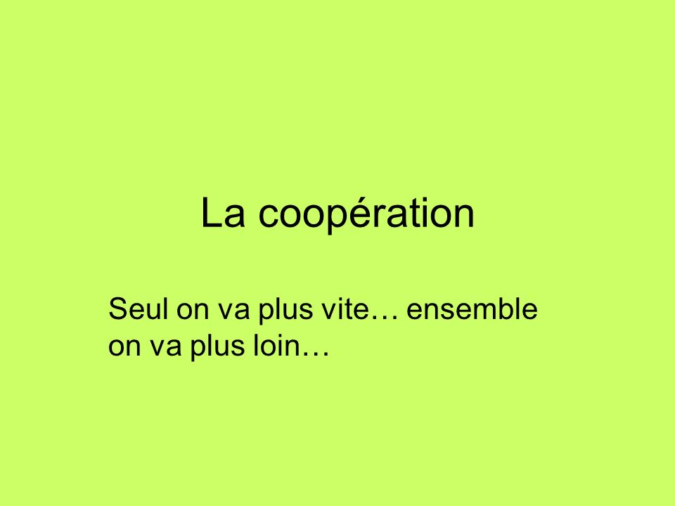 La coopération Seul on va plus vite… ensemble on va plus loin…