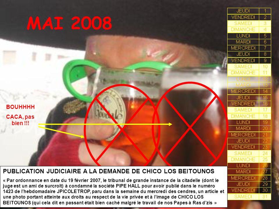 MAI 2008 PUBLICATION JUDICIAIRE A LA DEMANDE DE CHICO LOS BEITOUNOS « Par ordonnance en date du 19 février 2007, le tribunal de grande instance de la citadelle (dont le juge est un ami de surcroît) à condamné la société PIPE HALL pour avoir publié dans le numéro 1423 de lhebdomadaire JPICOLETROP, paru dans la semaine du mercredi des cendres, un article et une photo portant atteinte aux droits au respect de la vie privée et à limage de CHICO LOS BEITOUNOS (qui cela dit en passant était bien caché malgré le travail de nos Papes à Ras dzis » BOUHHHH CACA, pas bien !!!