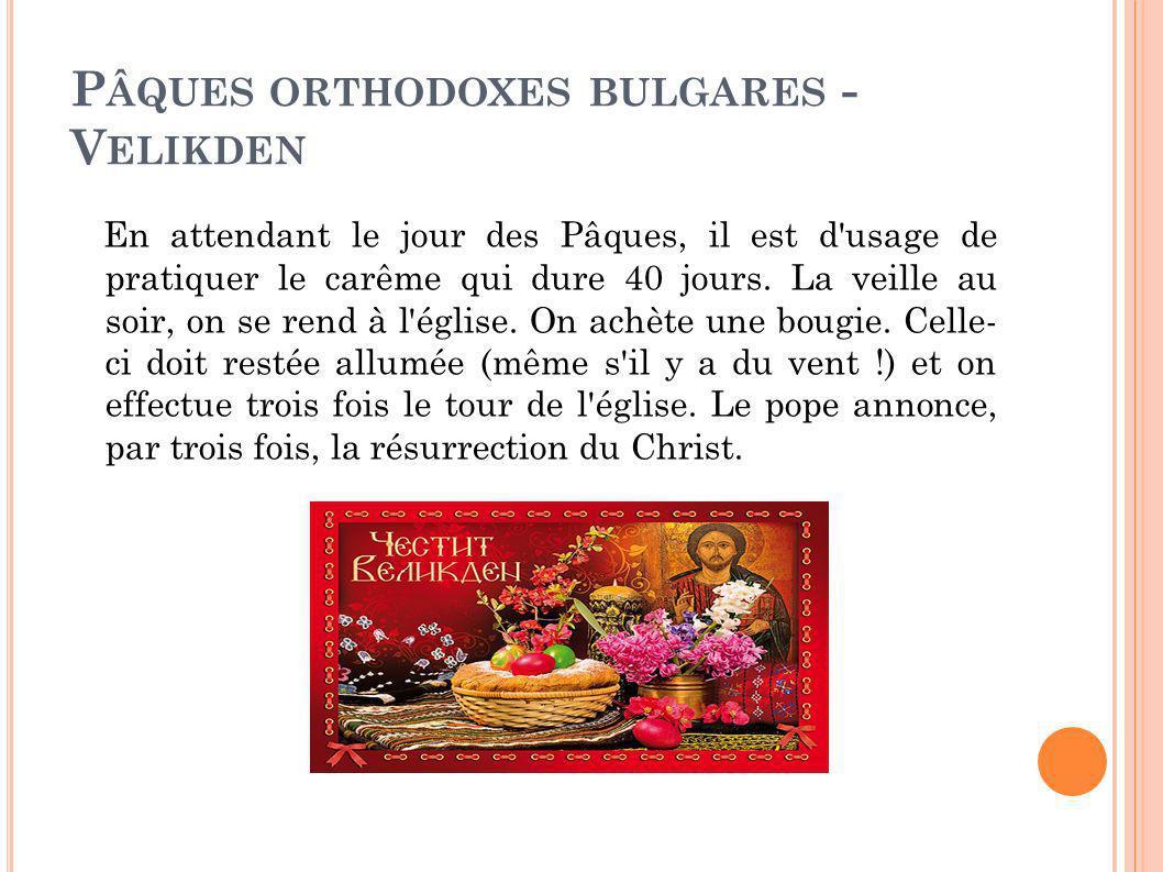 P ÂQUES ORTHODOXES BULGARES - V ELIKDEN En attendant le jour des Pâques, il est d'usage de pratiquer le carême qui dure 40 jours. La veille au soir, o