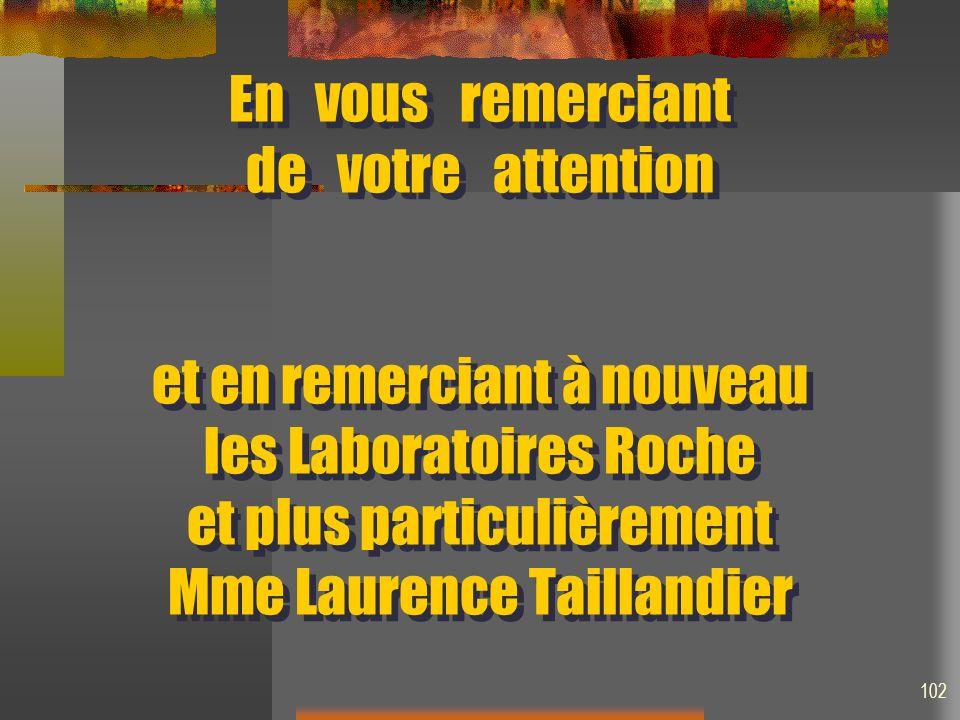 En vous remerciant de votre attention et en remerciant à nouveau les Laboratoires Roche et plus particulièrement Mme Laurence Taillandier 102