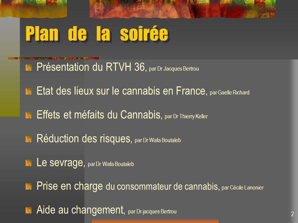 Plan de la soirée Présentation du RTVH 36, par Dr Jacques Bertrou Etat des lieux sur le cannabis en France, par Gaelle Richard Effets et méfaits du Cannabis, par Dr Thierry Keller Réduction des risques, par Dr Wafa Boutaleb Le sevrage, par Dr Wafa Boutaleb Prise en charge du consommateur de cannabis, par Cécile Lanonier Aide au changement, par Dr jacques Bertrou 2