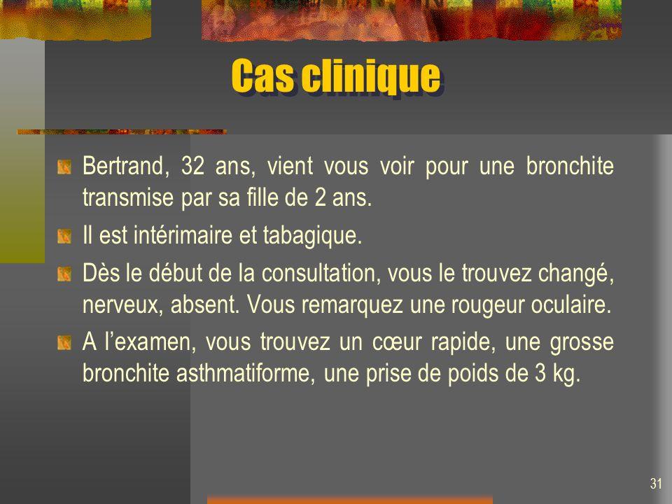 31 Cas clinique Bertrand, 32 ans, vient vous voir pour une bronchite transmise par sa fille de 2 ans. Il est intérimaire et tabagique. Dès le début de