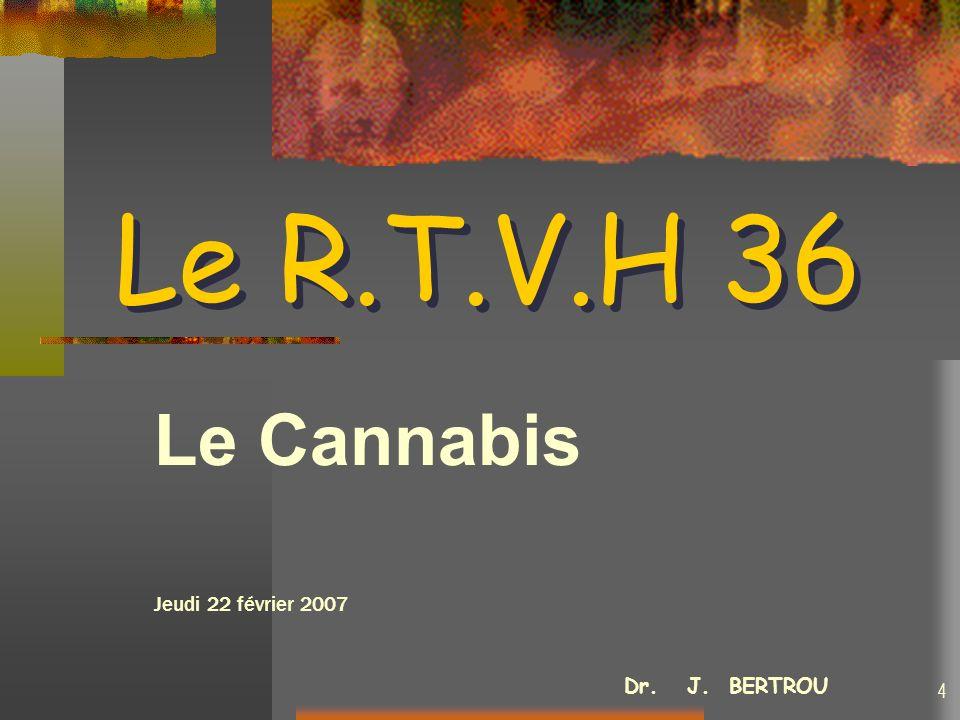 Le R.T.V.H 36 Le R.T.V.H 36 Le Cannabis Jeudi 22 février 2007 Dr. J. BERTROU 4