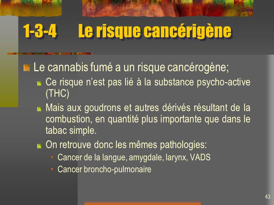 43 1-3-4Le risque cancérigène Le cannabis fumé a un risque cancérogène; Ce risque nest pas lié à la substance psycho-active (THC) Mais aux goudrons et