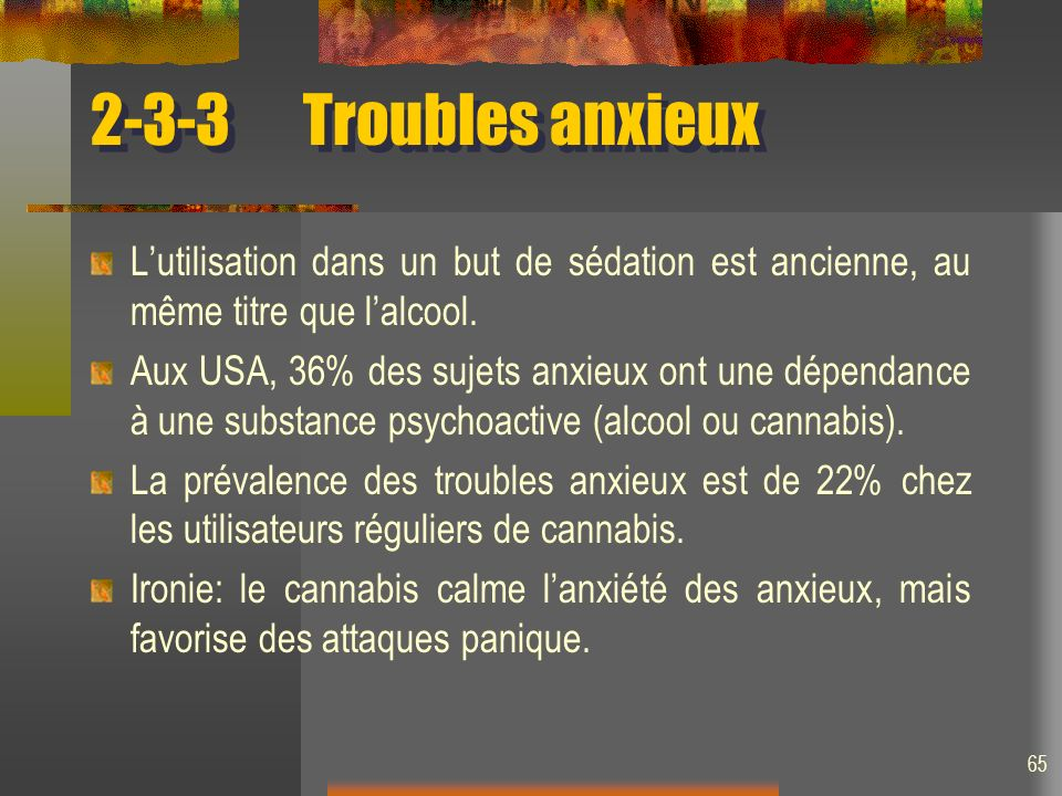 65 2-3-3Troubles anxieux Lutilisation dans un but de sédation est ancienne, au même titre que lalcool. Aux USA, 36% des sujets anxieux ont une dépenda