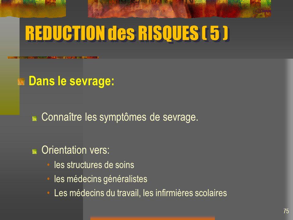 REDUCTION des RISQUES ( 5 ) Dans le sevrage: Connaître les symptômes de sevrage. Orientation vers: les structures de soins les médecins généralistes L